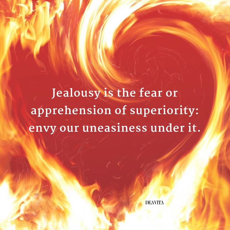 Jealousy is the fear or apprehension of superiority